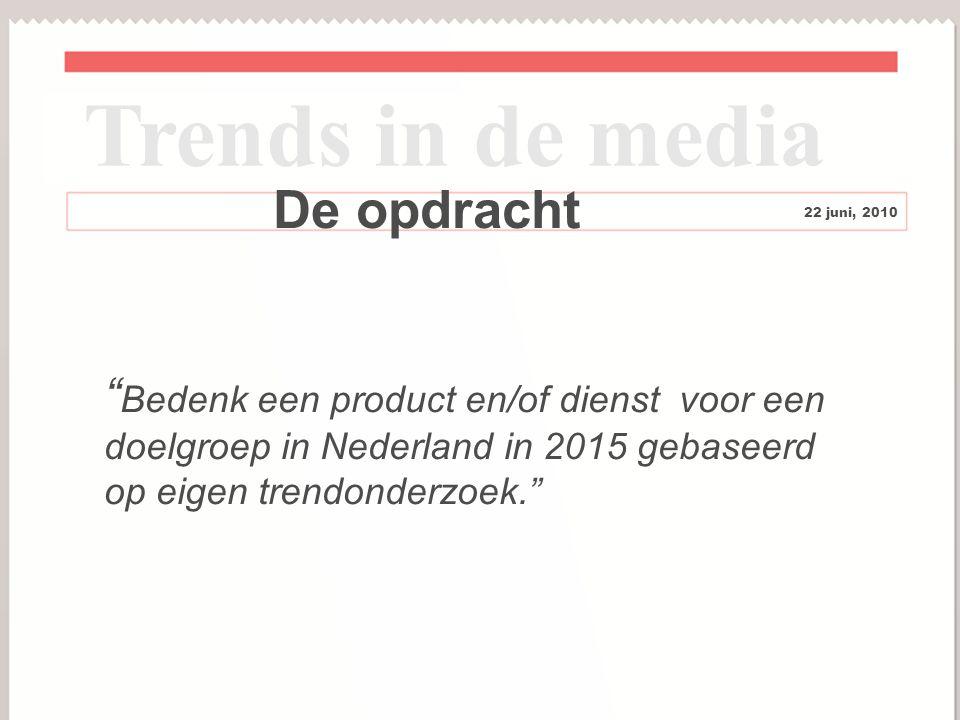 3 De opdracht Trends in de media 22 juni, 2010 Bedenk een product en/of dienst voor een doelgroep in Nederland in 2015 gebaseerd op eigen trendonderzoek.