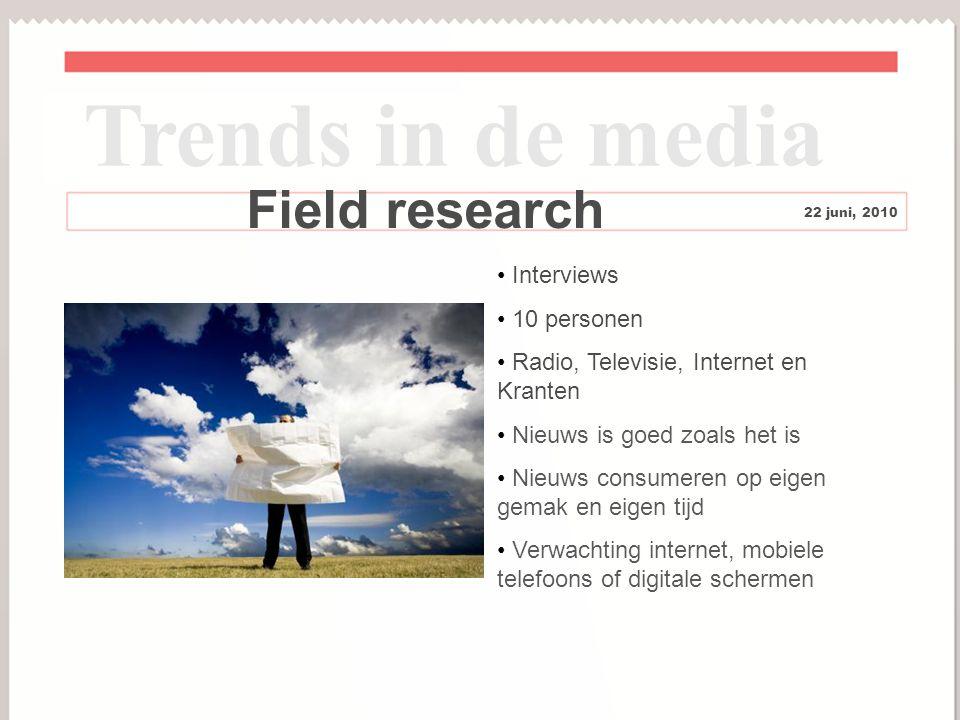 9 Field research Interviews 10 personen Radio, Televisie, Internet en Kranten Nieuws is goed zoals het is Nieuws consumeren op eigen gemak en eigen tijd Verwachting internet, mobiele telefoons of digitale schermen Trends in de media 22 juni, 2010