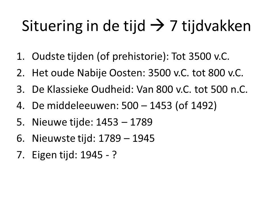 Situering in de tijd  7 tijdvakken 1.Oudste tijden (of prehistorie): Tot 3500 v.C. 2.Het oude Nabije Oosten: 3500 v.C. tot 800 v.C. 3.De Klassieke Ou