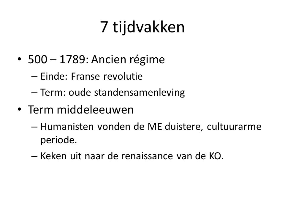 7 tijdvakken 500 – 1789: Ancien régime – Einde: Franse revolutie – Term: oude standensamenleving Term middeleeuwen – Humanisten vonden de ME duistere,