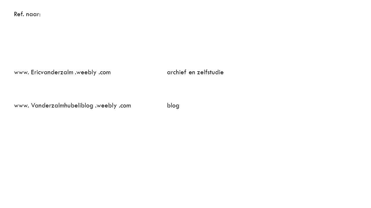 Ref. naar: www. Ericvanderzalm.weebly.comarchief en zelfstudie www. Vanderzalmhubeliblog.weebly.comblog