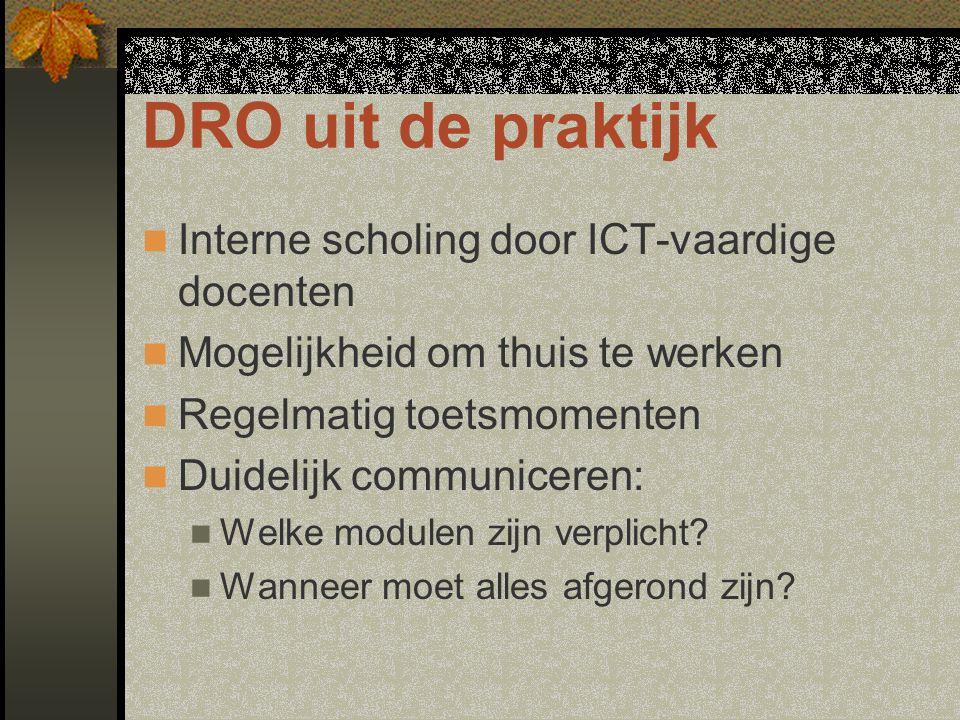 DRO uit de praktijk Interne scholing door ICT-vaardige docenten Mogelijkheid om thuis te werken Regelmatig toetsmomenten Duidelijk communiceren: Welke