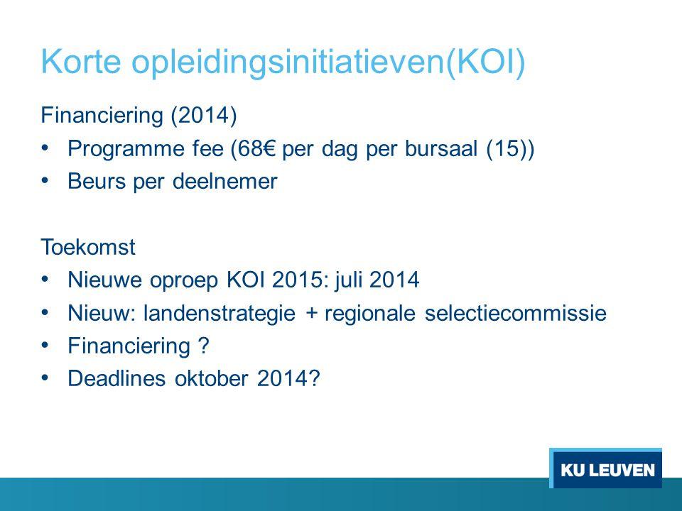 Korte opleidingsinitiatieven(KOI) Financiering (2014) Programme fee (68€ per dag per bursaal (15)) Beurs per deelnemer Toekomst Nieuwe oproep KOI 2015: juli 2014 Nieuw: landenstrategie + regionale selectiecommissie Financiering .