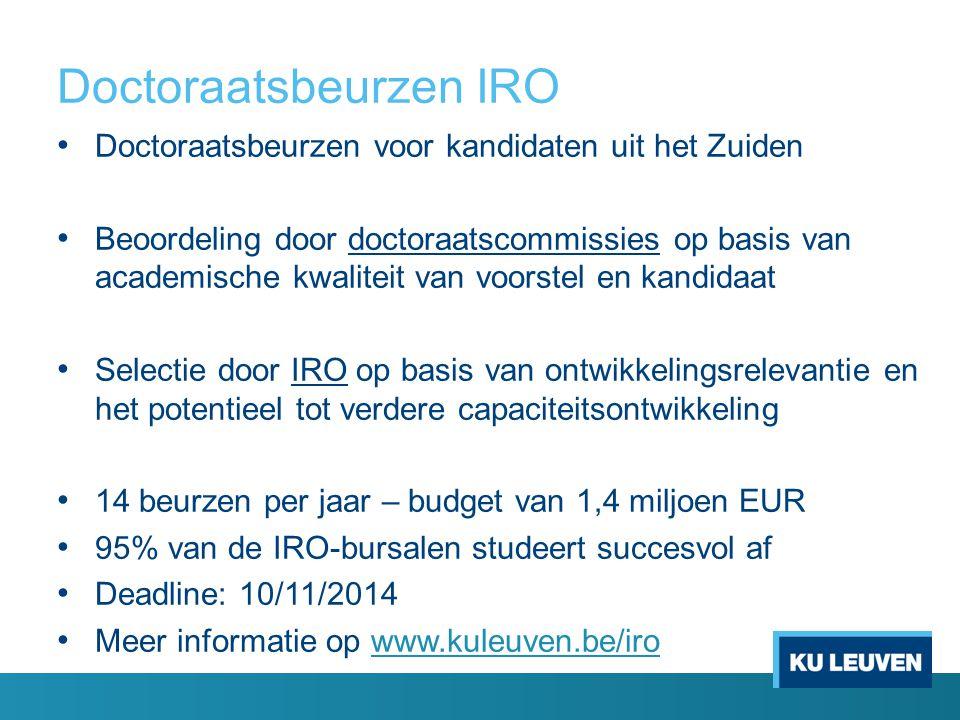 Doctoraatsbeurzen IRO Doctoraatsbeurzen voor kandidaten uit het Zuiden Beoordeling door doctoraatscommissies op basis van academische kwaliteit van voorstel en kandidaat Selectie door IRO op basis van ontwikkelingsrelevantie en het potentieel tot verdere capaciteitsontwikkeling 14 beurzen per jaar – budget van 1,4 miljoen EUR 95% van de IRO-bursalen studeert succesvol af Deadline: 10/11/2014 Meer informatie op www.kuleuven.be/irowww.kuleuven.be/iro