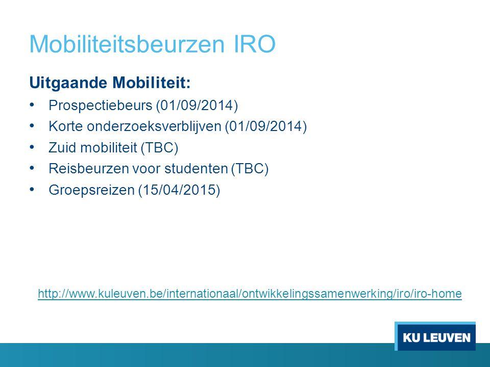 Mobiliteitsbeurzen IRO Uitgaande Mobiliteit: Prospectiebeurs (01/09/2014) Korte onderzoeksverblijven (01/09/2014) Zuid mobiliteit (TBC) Reisbeurzen voor studenten (TBC) Groepsreizen (15/04/2015) http://www.kuleuven.be/internationaal/ontwikkelingssamenwerking/iro/iro-home
