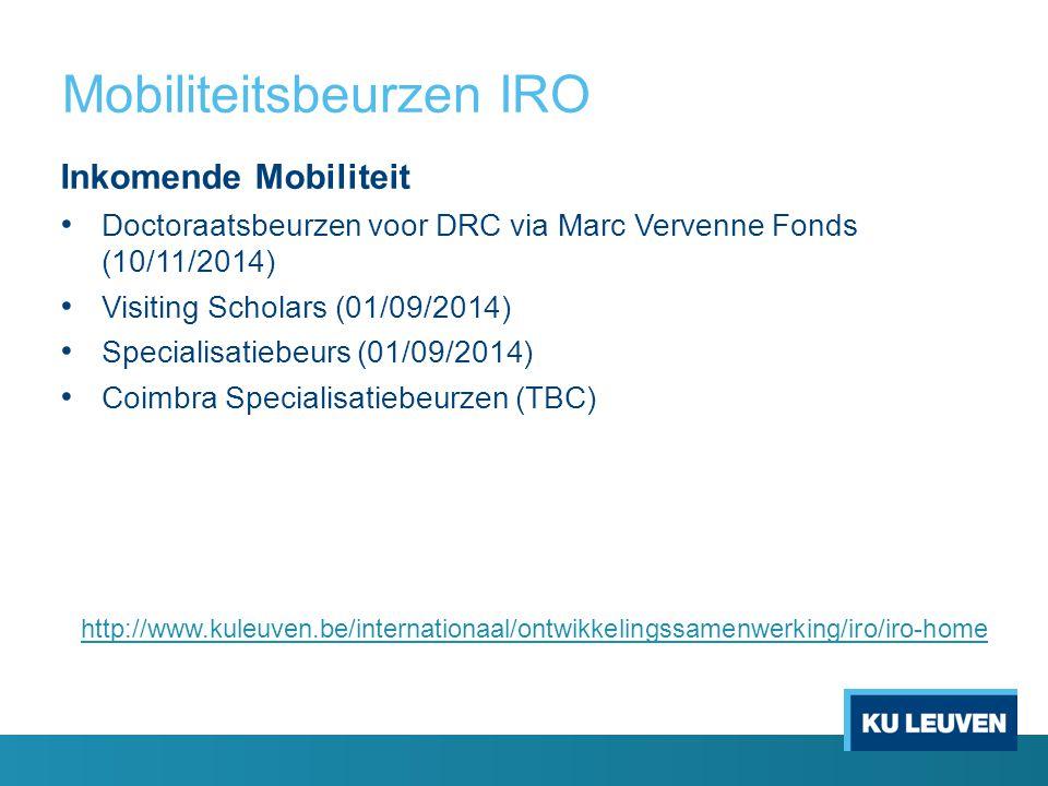 Mobiliteitsbeurzen IRO Inkomende Mobiliteit Doctoraatsbeurzen voor DRC via Marc Vervenne Fonds (10/11/2014) Visiting Scholars (01/09/2014) Specialisatiebeurs (01/09/2014) Coimbra Specialisatiebeurzen (TBC) http://www.kuleuven.be/internationaal/ontwikkelingssamenwerking/iro/iro-home