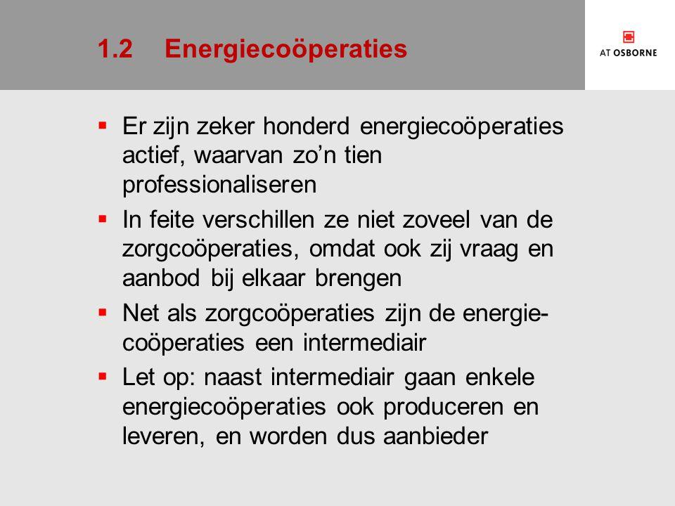 1.2Energiecoöperaties  Er zijn zeker honderd energiecoöperaties actief, waarvan zo'n tien professionaliseren  In feite verschillen ze niet zoveel van de zorgcoöperaties, omdat ook zij vraag en aanbod bij elkaar brengen  Net als zorgcoöperaties zijn de energie- coöperaties een intermediair  Let op: naast intermediair gaan enkele energiecoöperaties ook produceren en leveren, en worden dus aanbieder