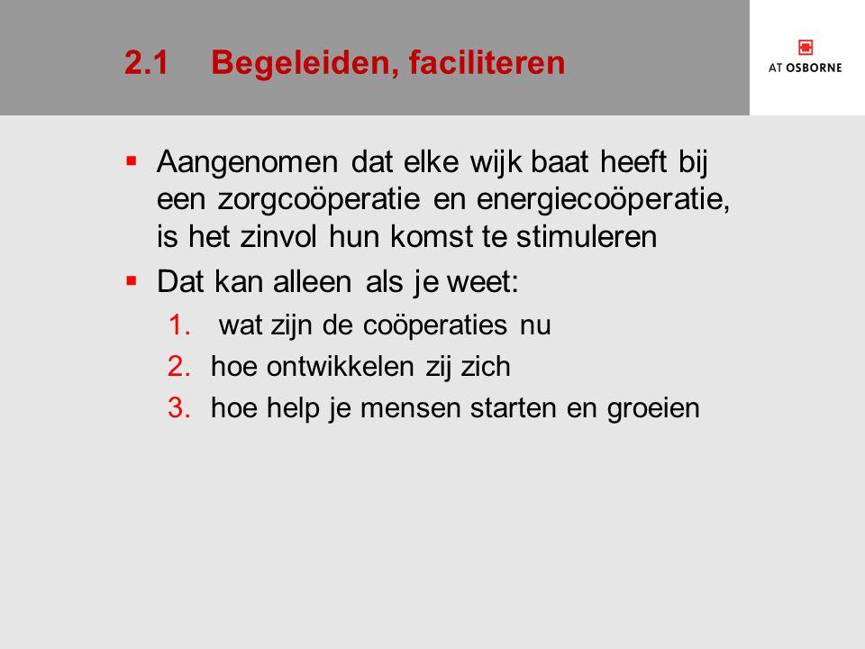 2.1Begeleiden, faciliteren  Aangenomen dat elke wijk baat heeft bij een zorgcoöperatie en energiecoöperatie, is het zinvol hun komst te stimuleren  Dat kan alleen als je weet: 1.