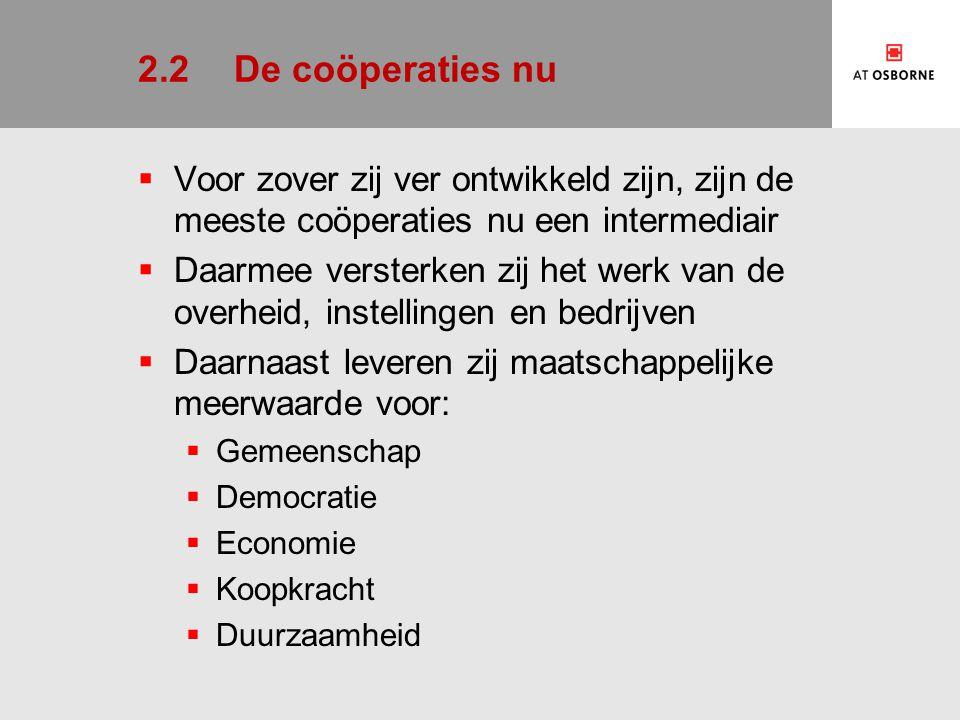 2.2De coöperaties nu  Voor zover zij ver ontwikkeld zijn, zijn de meeste coöperaties nu een intermediair  Daarmee versterken zij het werk van de overheid, instellingen en bedrijven  Daarnaast leveren zij maatschappelijke meerwaarde voor:  Gemeenschap  Democratie  Economie  Koopkracht  Duurzaamheid