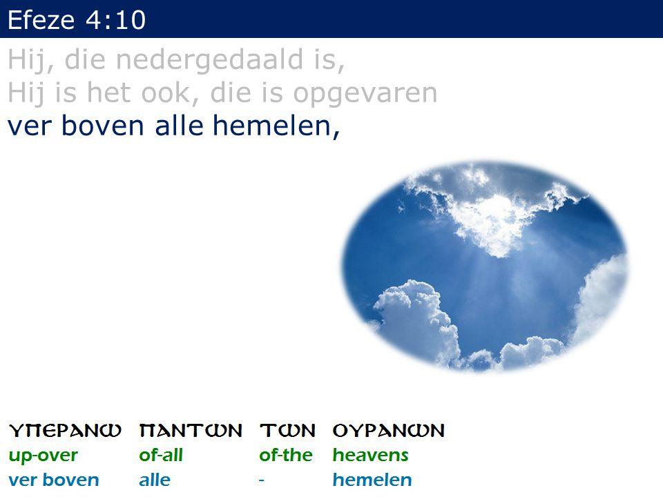Efeze 4:10 Hij, die nedergedaald is, Hij is het ook, die is opgevaren ver boven alle hemelen, om alles tot volheid te brengen.