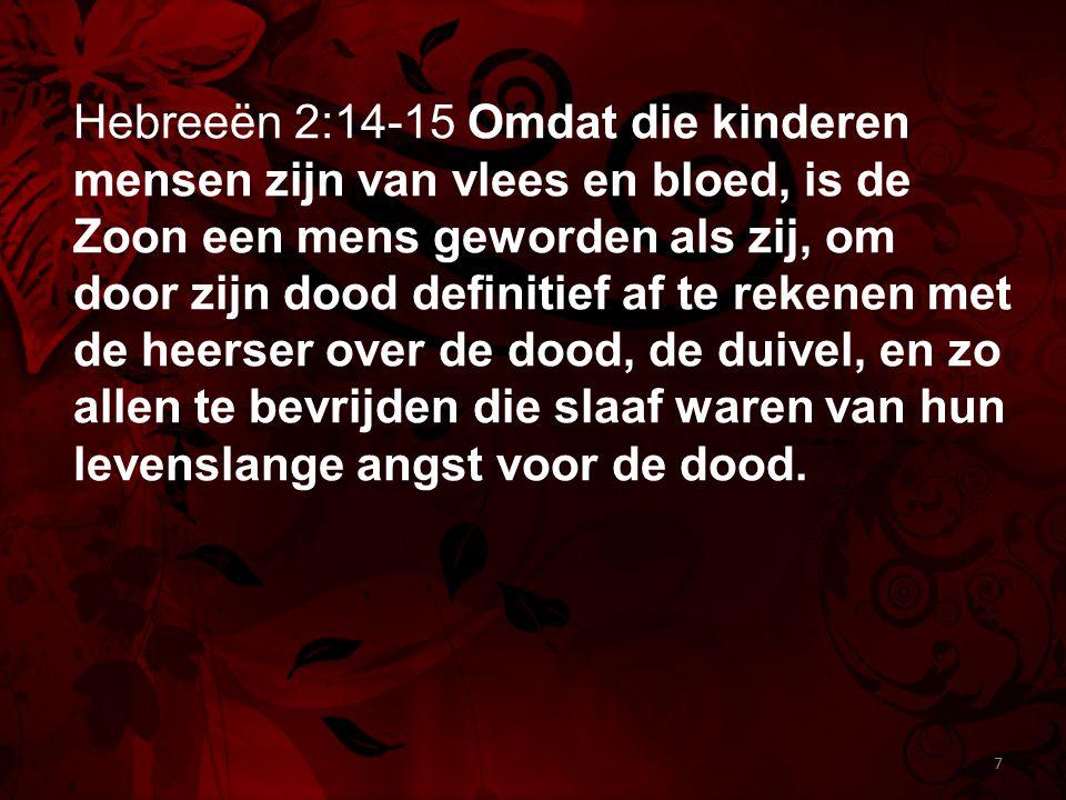 Hebreeën 2:14-15 Omdat die kinderen mensen zijn van vlees en bloed, is de Zoon een mens geworden als zij, om door zijn dood definitief af te rekenen m