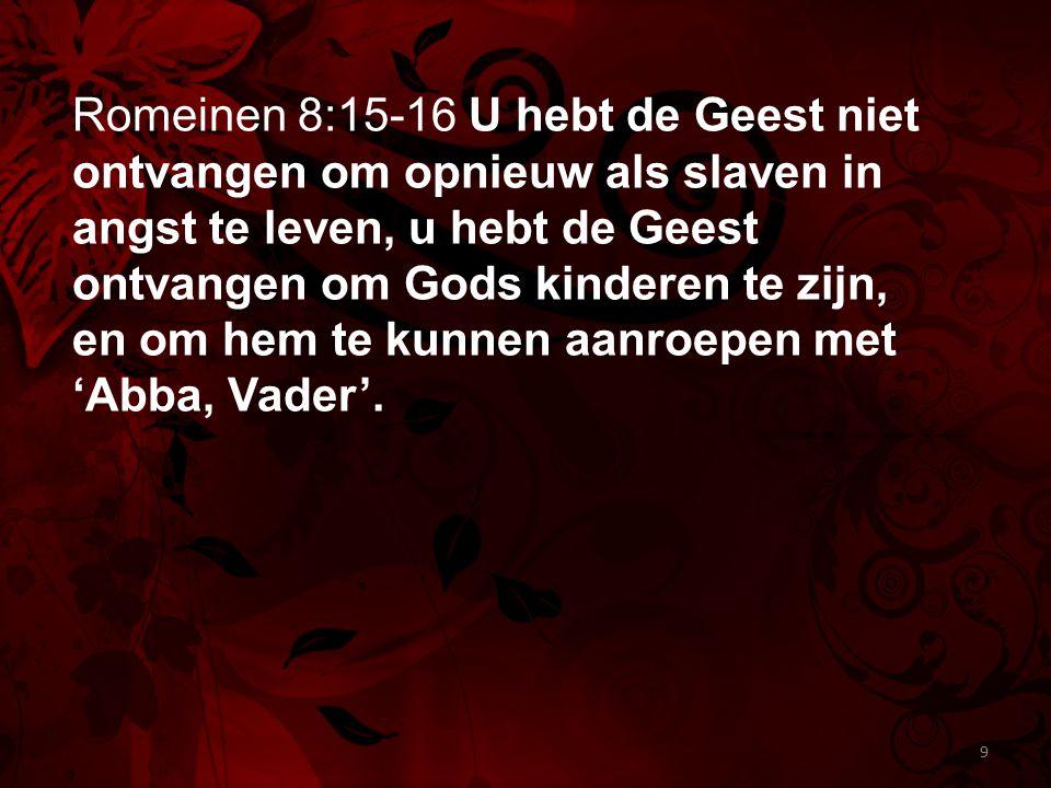 Romeinen 8:15-16 U hebt de Geest niet ontvangen om opnieuw als slaven in angst te leven, u hebt de Geest ontvangen om Gods kinderen te zijn, en om hem