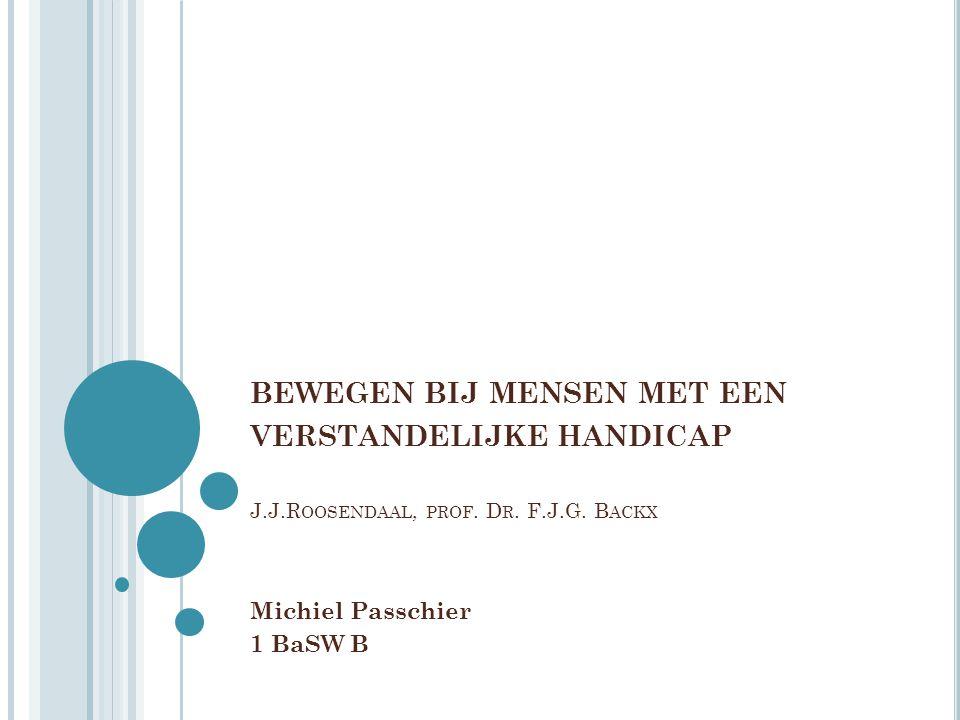 BEWEGEN BIJ MENSEN MET EEN VERSTANDELIJKE HANDICAP J.J.R OOSENDAAL, PROF. D R. F.J.G. B ACKX Michiel Passchier 1 BaSW B