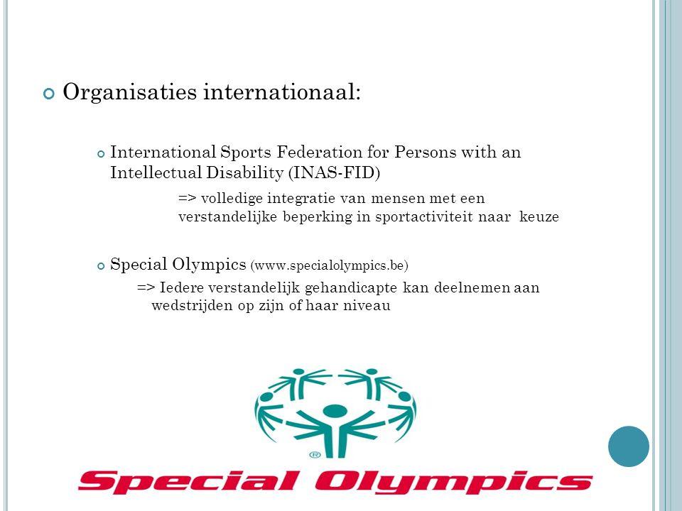 Organisaties internationaal: International Sports Federation for Persons with an Intellectual Disability (INAS-FID) => volledige integratie van mensen met een verstandelijke beperking in sportactiviteit naar keuze Special Olympics (www.specialolympics.be) => Iedere verstandelijk gehandicapte kan deelnemen aan wedstrijden op zijn of haar niveau