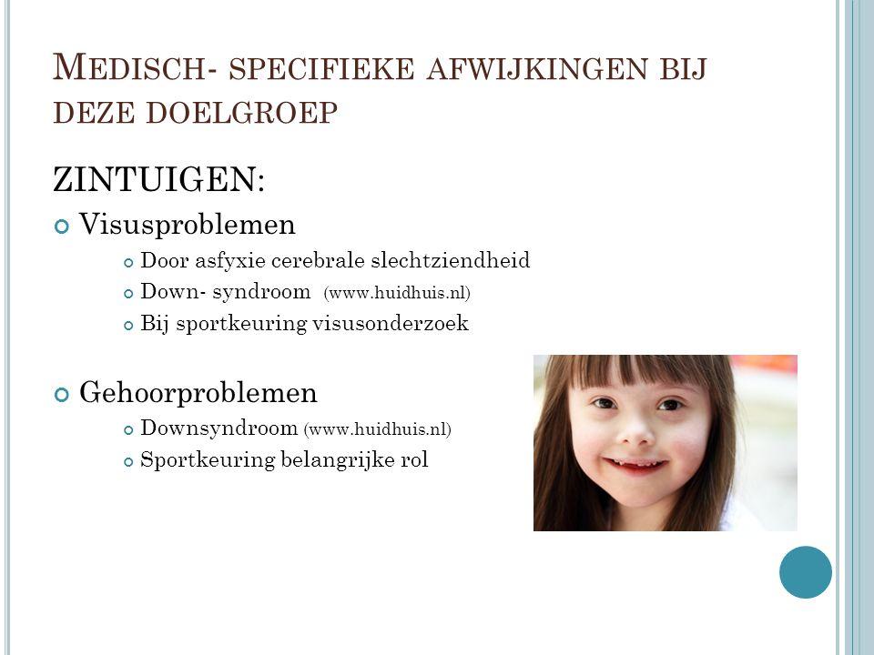 M EDISCH - SPECIFIEKE AFWIJKINGEN BIJ DEZE DOELGROEP ZINTUIGEN: Visusproblemen Door asfyxie cerebrale slechtziendheid Down- syndroom (www.huidhuis.nl) Bij sportkeuring visusonderzoek Gehoorproblemen Downsyndroom (www.huidhuis.nl) Sportkeuring belangrijke rol