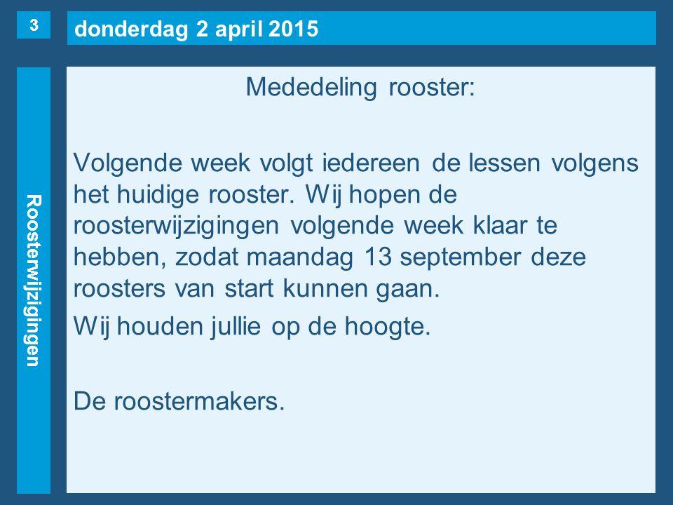 donderdag 2 april 2015 Roosterwijzigingen Mededeling rooster: Volgende week volgt iedereen de lessen volgens het huidige rooster.