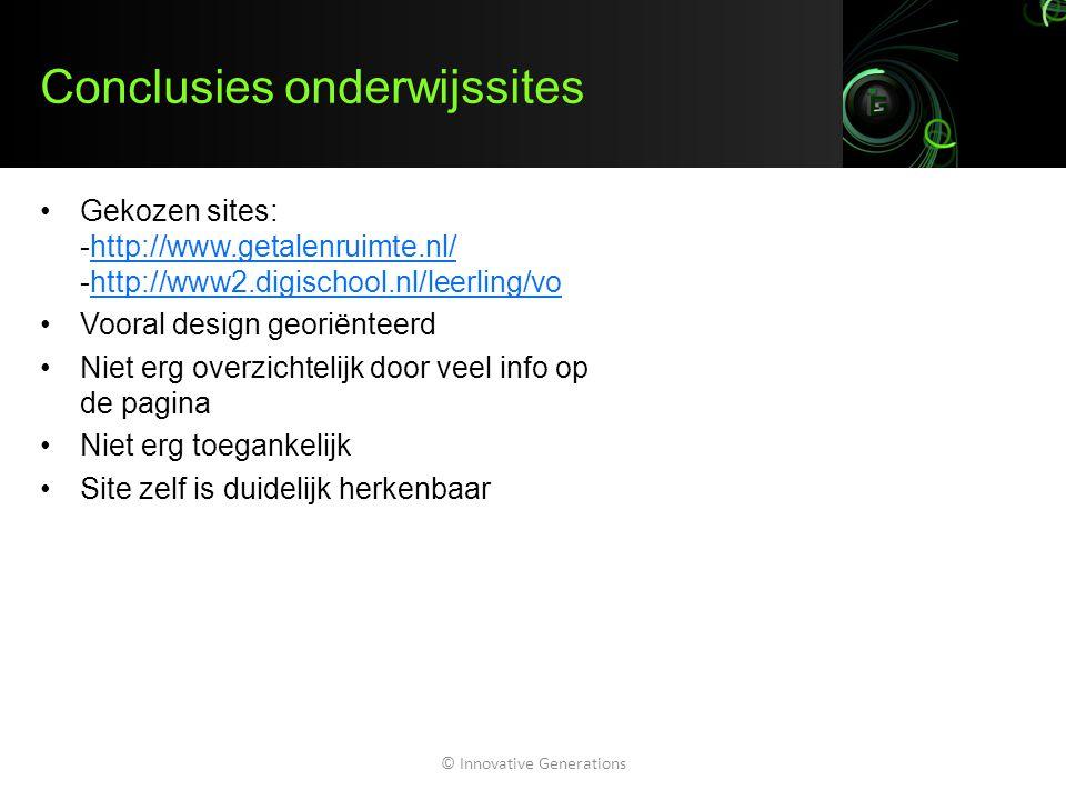 Conclusies onderwijssites Gekozen sites: -http://www.getalenruimte.nl/ -http://www2.digischool.nl/leerling/vohttp://www.getalenruimte.nl/http://www2.digischool.nl/leerling/vo Vooral design georiënteerd Niet erg overzichtelijk door veel info op de pagina Niet erg toegankelijk Site zelf is duidelijk herkenbaar © Innovative Generations