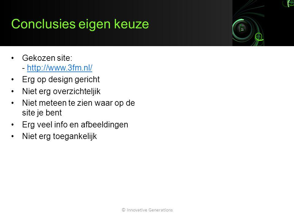 Conclusies eigen keuze Gekozen site: - http://www.3fm.nl/http://www.3fm.nl/ Erg op design gericht Niet erg overzichteljik Niet meteen te zien waar op de site je bent Erg veel info en afbeeldingen Niet erg toegankelijk © Innovative Generations