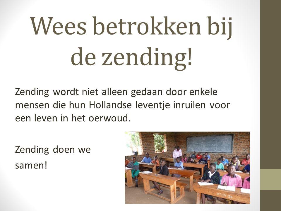 Wees betrokken bij de zending! Zending wordt niet alleen gedaan door enkele mensen die hun Hollandse leventje inruilen voor een leven in het oerwoud.