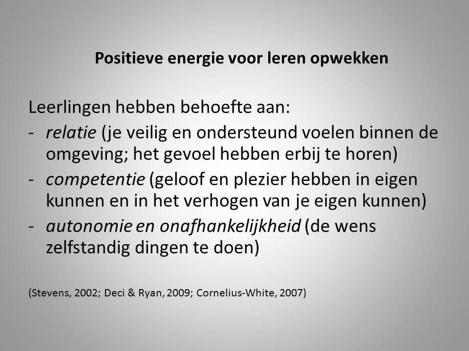 Positieve energie voor leren opwekken Leerlingen hebben behoefte aan: -relatie (je veilig en ondersteund voelen binnen de omgeving; het gevoel hebben