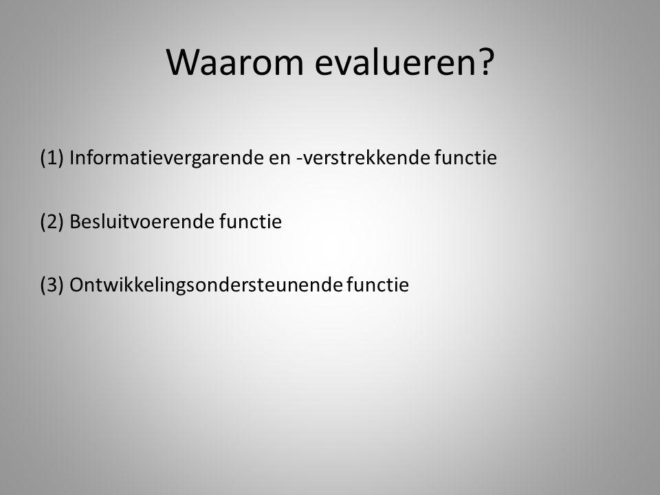 Waarom evalueren? (1) Informatievergarende en -verstrekkende functie (2) Besluitvoerende functie (3) Ontwikkelingsondersteunende functie
