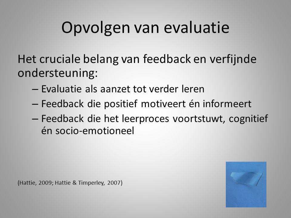 Opvolgen van evaluatie Het cruciale belang van feedback en verfijnde ondersteuning: – Evaluatie als aanzet tot verder leren – Feedback die positief mo
