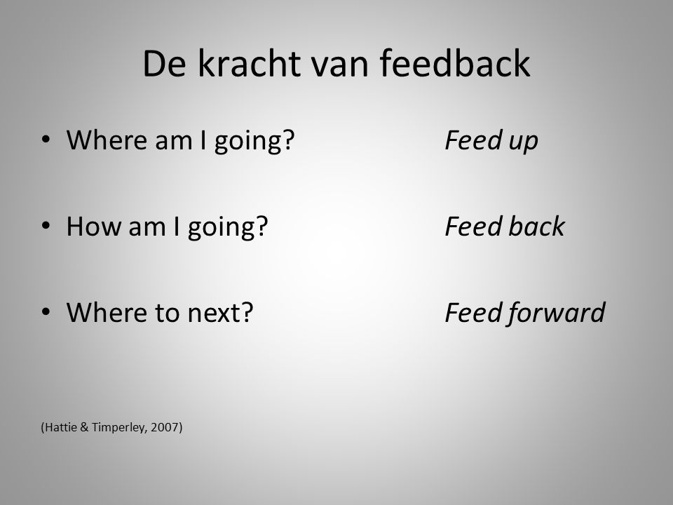 De kracht van feedback Where am I going?Feed up How am I going?Feed back Where to next? Feed forward (Hattie & Timperley, 2007)