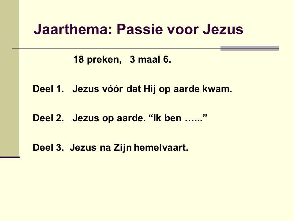 """Jaarthema: Passie voor Jezus 18 preken, 3 maal 6. Deel 1. Jezus vóór dat Hij op aarde kwam. Deel 2. Jezus op aarde. """"Ik ben …..."""" Deel 3. Jezus na Zij"""