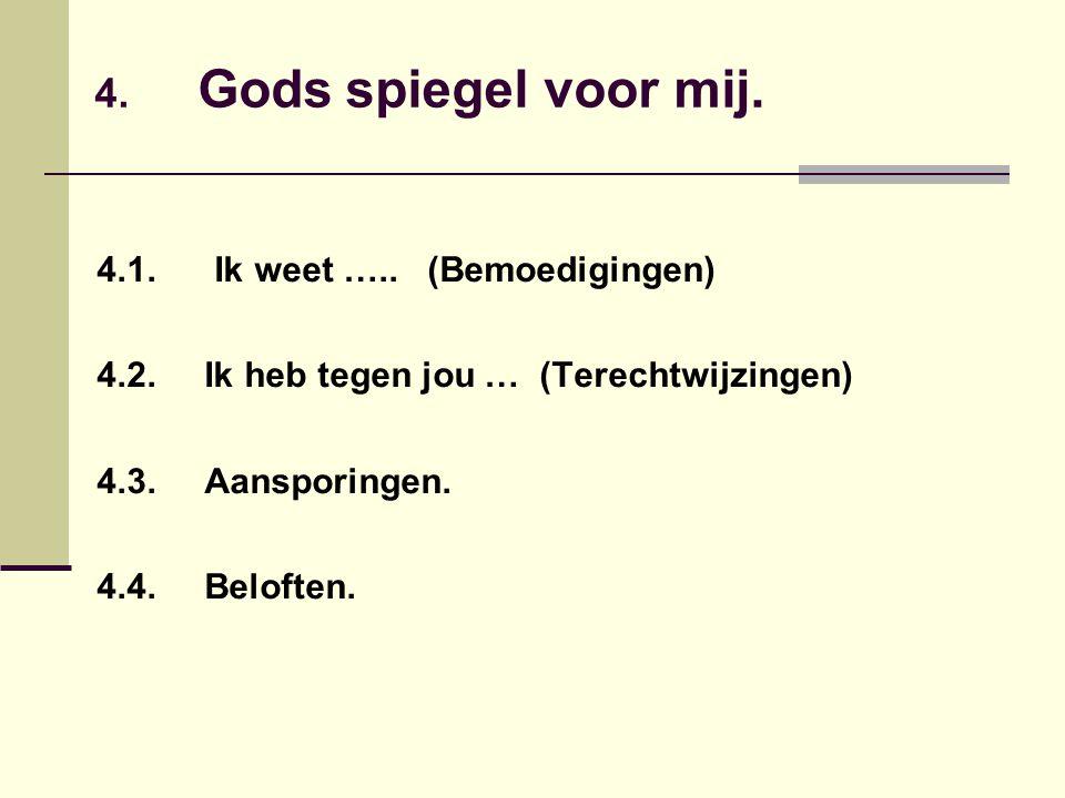 4. Gods spiegel voor mij. 4.1. Ik weet ….. (Bemoedigingen) 4.2. Ik heb tegen jou … (Terechtwijzingen) 4.3. Aansporingen. 4.4. Beloften.