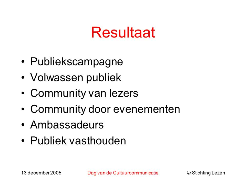 © Stichting Lezen13 december 2005Dag van de Cultuurcommunicatie Resultaat Publiekscampagne Volwassen publiek Community van lezers Community door evenementen Ambassadeurs Publiek vasthouden