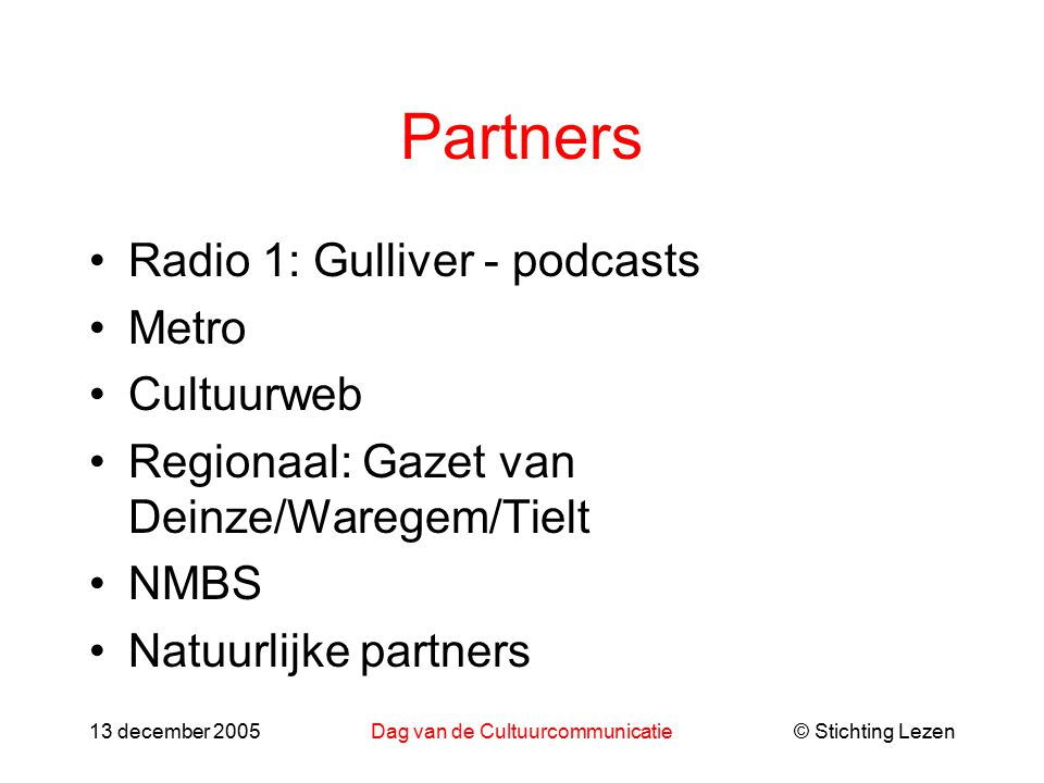 © Stichting Lezen13 december 2005Dag van de Cultuurcommunicatie Partners Radio 1: Gulliver - podcasts Metro Cultuurweb Regionaal: Gazet van Deinze/Waregem/Tielt NMBS Natuurlijke partners