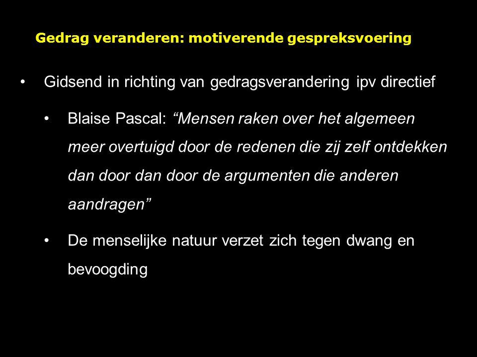 Gedrag veranderen: motiverende gespreksvoering Gidsend in richting van gedragsverandering ipv directief Blaise Pascal: Mensen raken over het algemeen meer overtuigd door de redenen die zij zelf ontdekken dan door dan door de argumenten die anderen aandragen De menselijke natuur verzet zich tegen dwang en bevoogding
