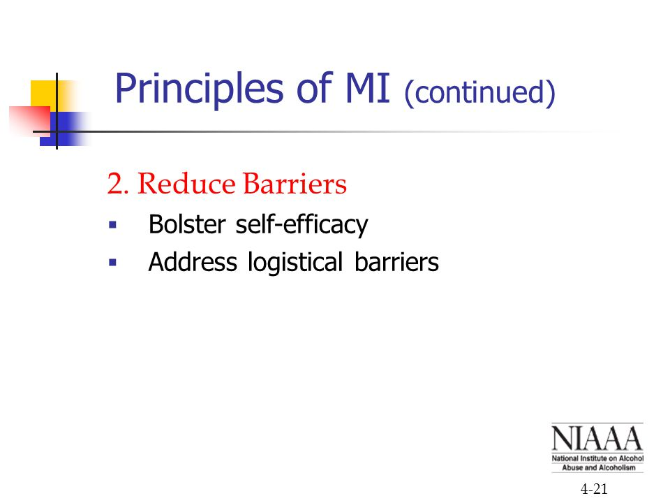 4-21 Principles of MI (continued) 2. Reduce Barriers  Bolster self-efficacy  Address logistical barriers