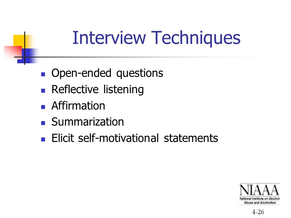 4-26 Interview Techniques Open-ended questions Reflective listening Affirmation Summarization Elicit self-motivational statements