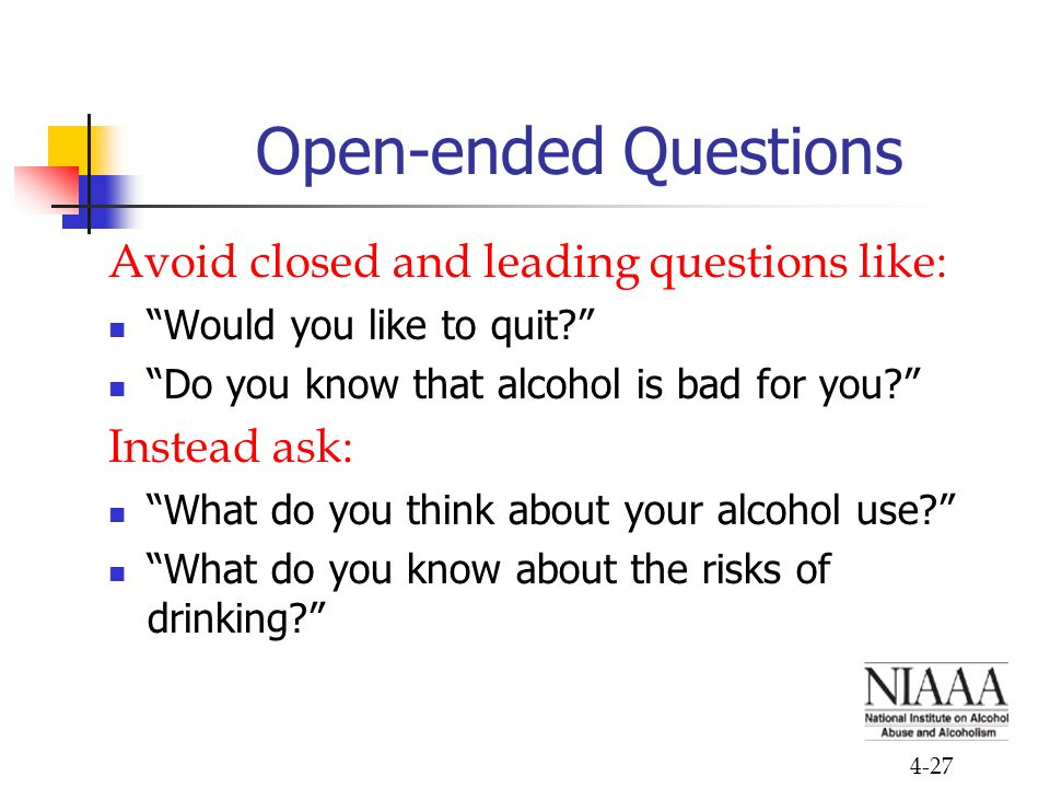 4-27 Open-ended Questions Avoid closed and leading questions like: Would you like to quit? Do you know that alcohol is bad for you? Instead ask: What do you think about your alcohol use? What do you know about the risks of drinking?