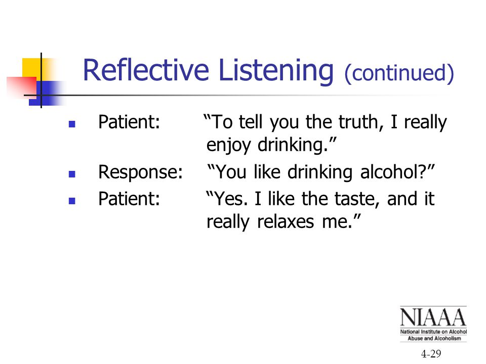 4-29 Reflective Listening (continued) Patient: To tell you the truth, I really enjoy drinking. Response: You like drinking alcohol? Patient: Yes.