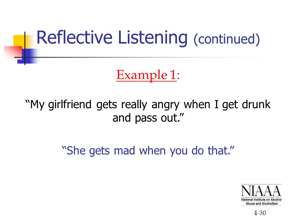 "4-30 Reflective Listening (continued) Example 1: ""My girlfriend gets really angry when I get drunk and pass out."" ""She gets mad when you do that."""