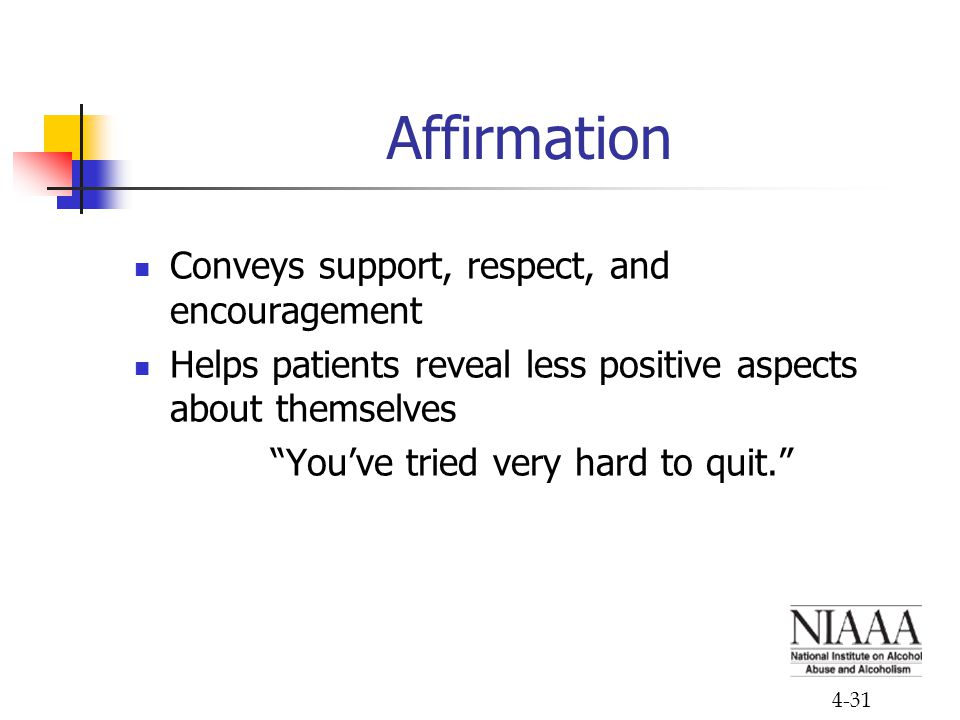 4-31 Affirmation Conveys support, respect, and encouragement Helps patients reveal less positive aspects about themselves You've tried very hard to quit.