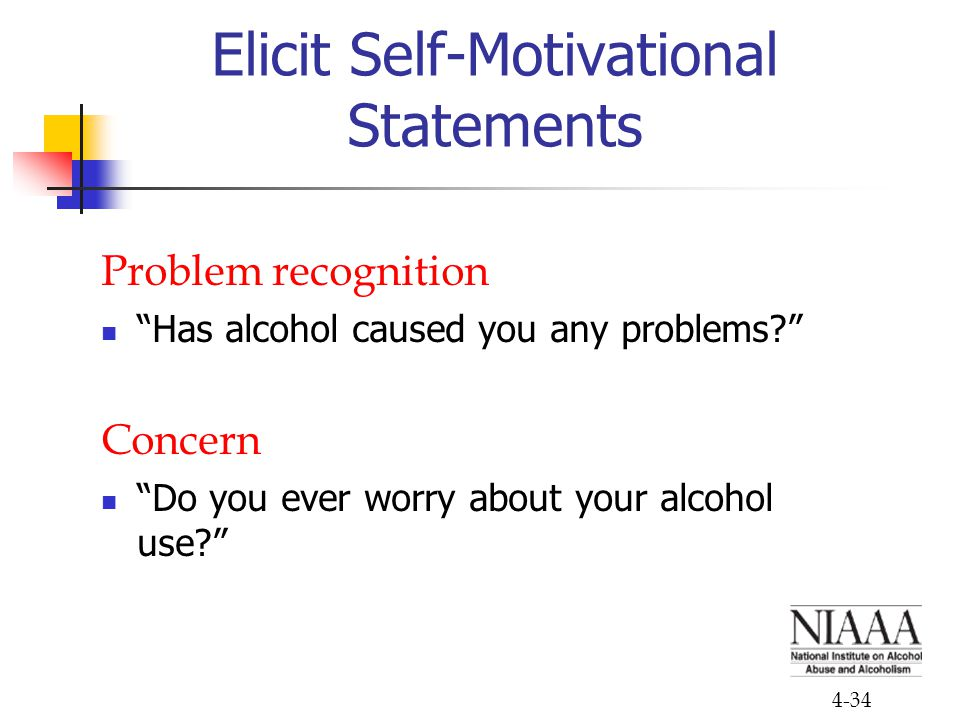 "4-34 Elicit Self-Motivational Statements Problem recognition ""Has alcohol caused you any problems?"" Concern ""Do you ever worry about your alcohol use?"