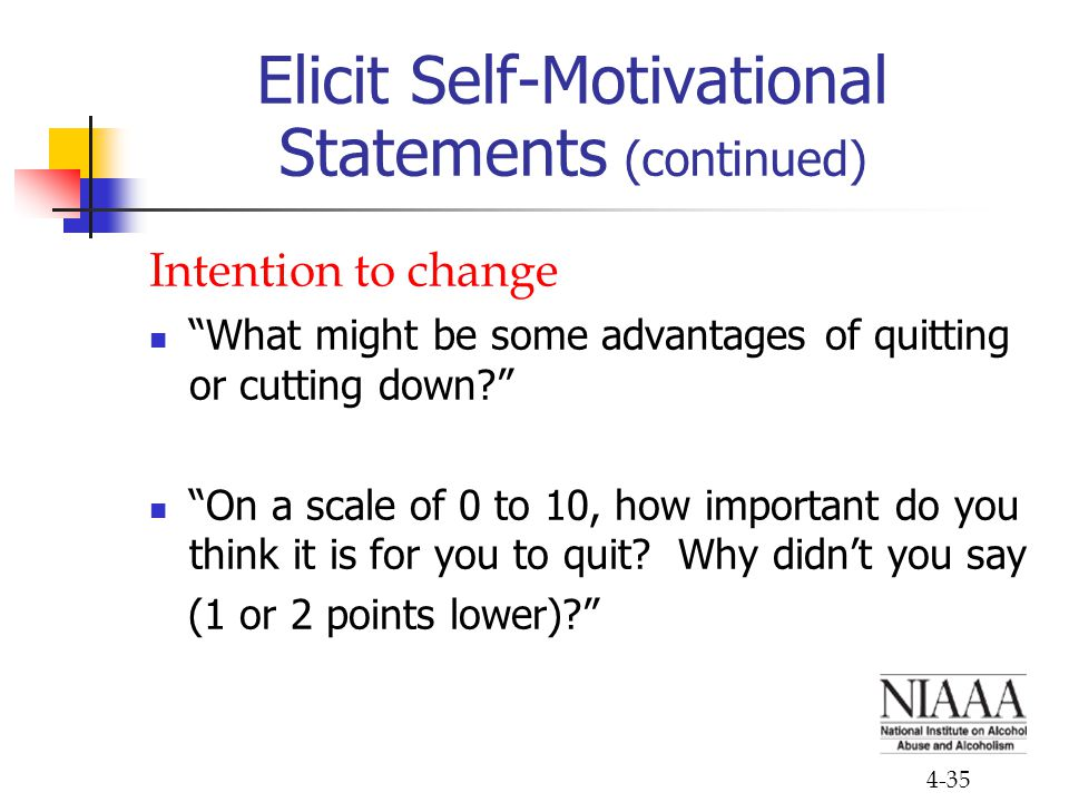 "4-35 Elicit Self-Motivational Statements (continued) Intention to change ""What might be some advantages of quitting or cutting down?"" ""On a scale of 0"