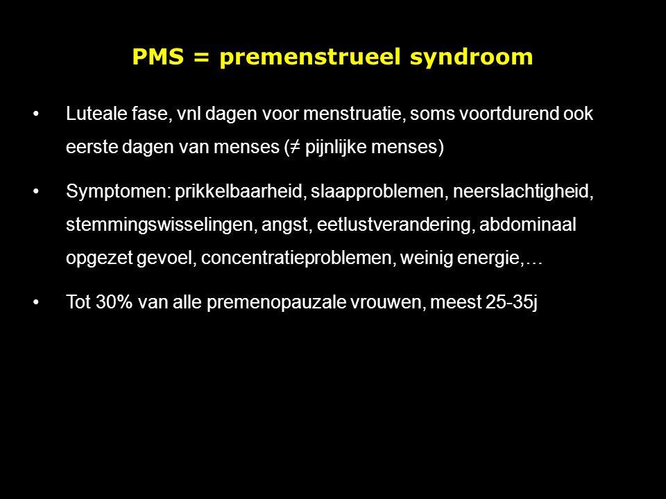 PMS = premenstrueel syndroom Luteale fase, vnl dagen voor menstruatie, soms voortdurend ook eerste dagen van menses (≠ pijnlijke menses) Symptomen: prikkelbaarheid, slaapproblemen, neerslachtigheid, stemmingswisselingen, angst, eetlustverandering, abdominaal opgezet gevoel, concentratieproblemen, weinig energie,… Tot 30% van alle premenopauzale vrouwen, meest 25-35j