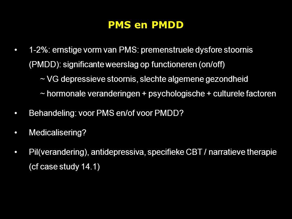 PMS en PMDD 1-2%: ernstige vorm van PMS: premenstruele dysfore stoornis (PMDD): significante weerslag op functioneren (on/off) ~ VG depressieve stoornis, slechte algemene gezondheid ~ hormonale veranderingen + psychologische + culturele factoren Behandeling: voor PMS en/of voor PMDD.
