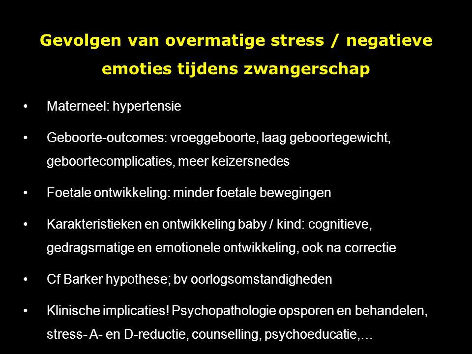 Gevolgen van overmatige stress / negatieve emoties tijdens zwangerschap Materneel: hypertensie Geboorte-outcomes: vroeggeboorte, laag geboortegewicht, geboortecomplicaties, meer keizersnedes Foetale ontwikkeling: minder foetale bewegingen Karakteristieken en ontwikkeling baby / kind: cognitieve, gedragsmatige en emotionele ontwikkeling, ook na correctie Cf Barker hypothese; bv oorlogsomstandigheden Klinische implicaties.