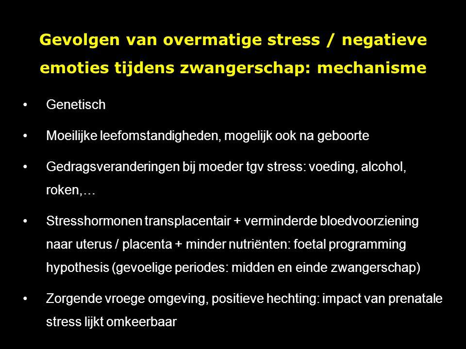 Gevolgen van overmatige stress / negatieve emoties tijdens zwangerschap: mechanisme Genetisch Moeilijke leefomstandigheden, mogelijk ook na geboorte Gedragsveranderingen bij moeder tgv stress: voeding, alcohol, roken,… Stresshormonen transplacentair + verminderde bloedvoorziening naar uterus / placenta + minder nutriënten: foetal programming hypothesis (gevoelige periodes: midden en einde zwangerschap) Zorgende vroege omgeving, positieve hechting: impact van prenatale stress lijkt omkeerbaar