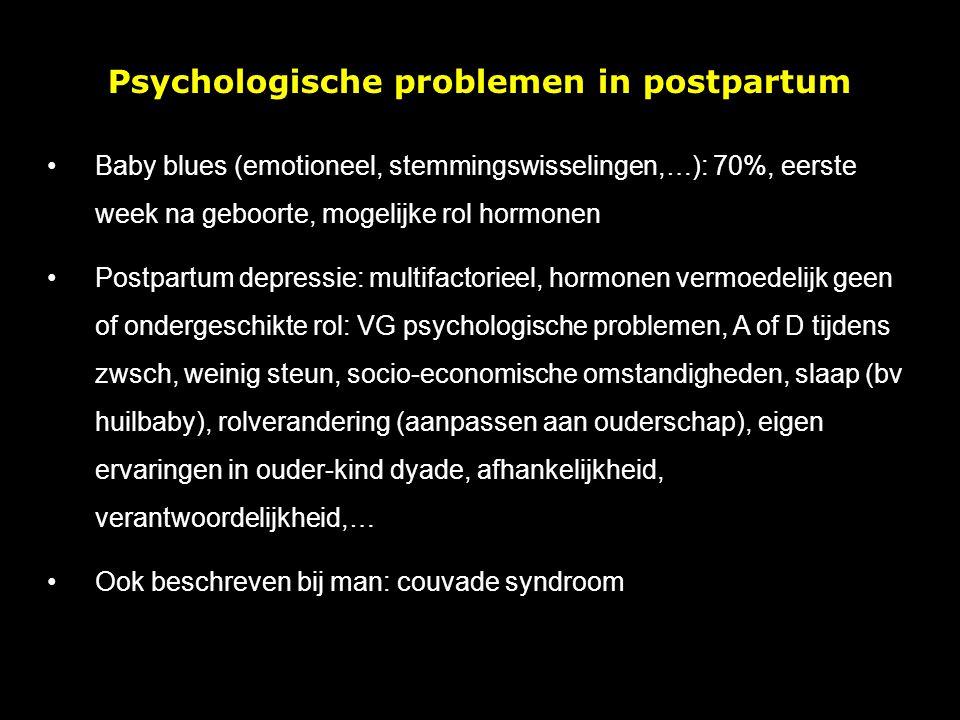 Psychologische problemen in postpartum Baby blues (emotioneel, stemmingswisselingen,…): 70%, eerste week na geboorte, mogelijke rol hormonen Postpartum depressie: multifactorieel, hormonen vermoedelijk geen of ondergeschikte rol: VG psychologische problemen, A of D tijdens zwsch, weinig steun, socio-economische omstandigheden, slaap (bv huilbaby), rolverandering (aanpassen aan ouderschap), eigen ervaringen in ouder-kind dyade, afhankelijkheid, verantwoordelijkheid,… Ook beschreven bij man: couvade syndroom