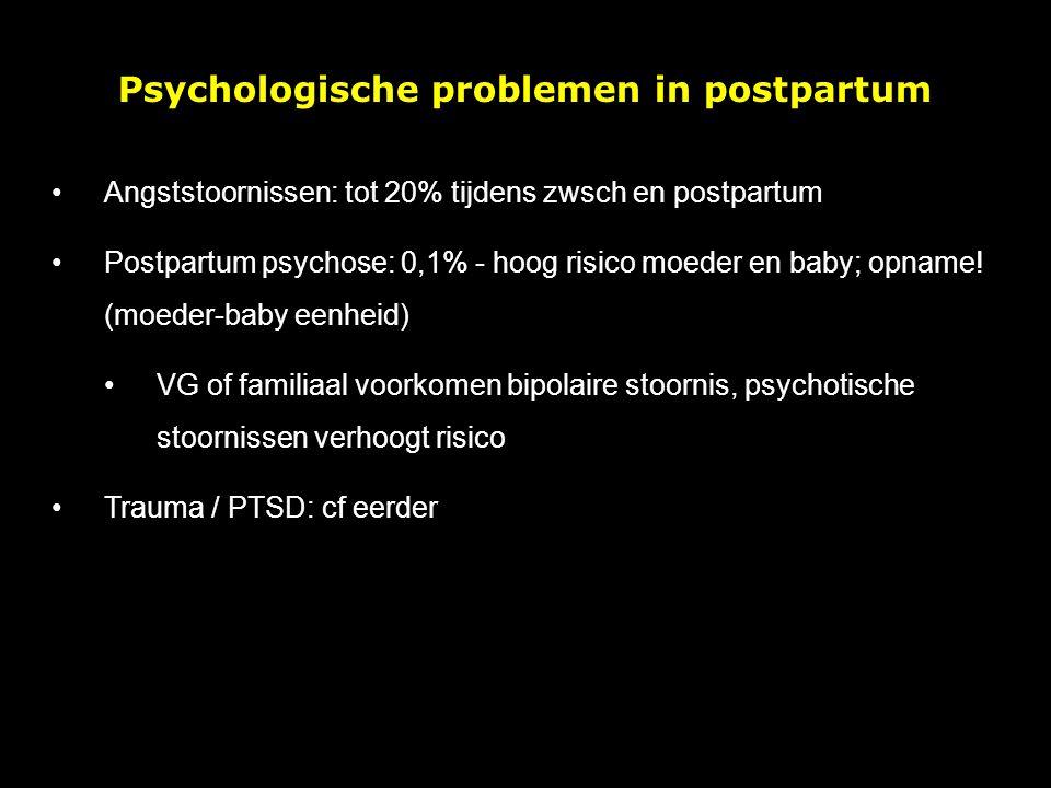 Psychologische problemen in postpartum Angststoornissen: tot 20% tijdens zwsch en postpartum Postpartum psychose: 0,1% - hoog risico moeder en baby; opname.
