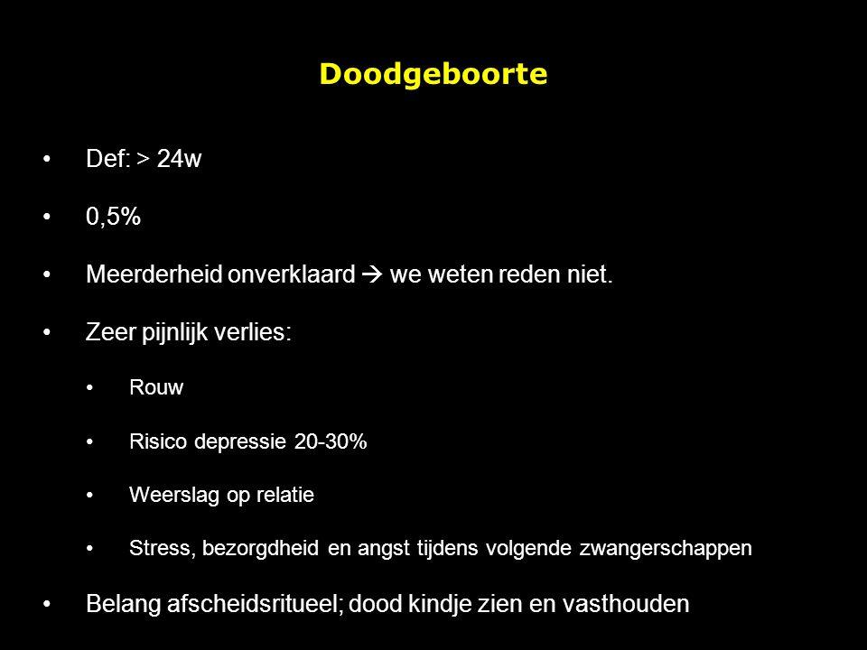 Doodgeboorte Def: > 24w 0,5% Meerderheid onverklaard  we weten reden niet.