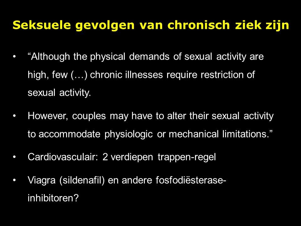 Seksuele gevolgen van chronisch ziek zijn Although the physical demands of sexual activity are high, few (…) chronic illnesses require restriction of sexual activity.