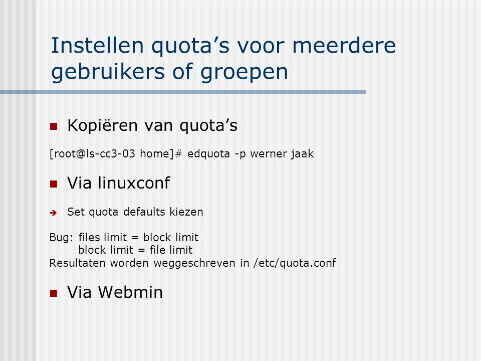 Instellen quota's voor meerdere gebruikers of groepen Kopiëren van quota's [root@ls-cc3-03 home]# edquota -p werner jaak Via linuxconf  Set quota defaults kiezen Bug: files limit = block limit block limit = file limit Resultaten worden weggeschreven in /etc/quota.conf Via Webmin
