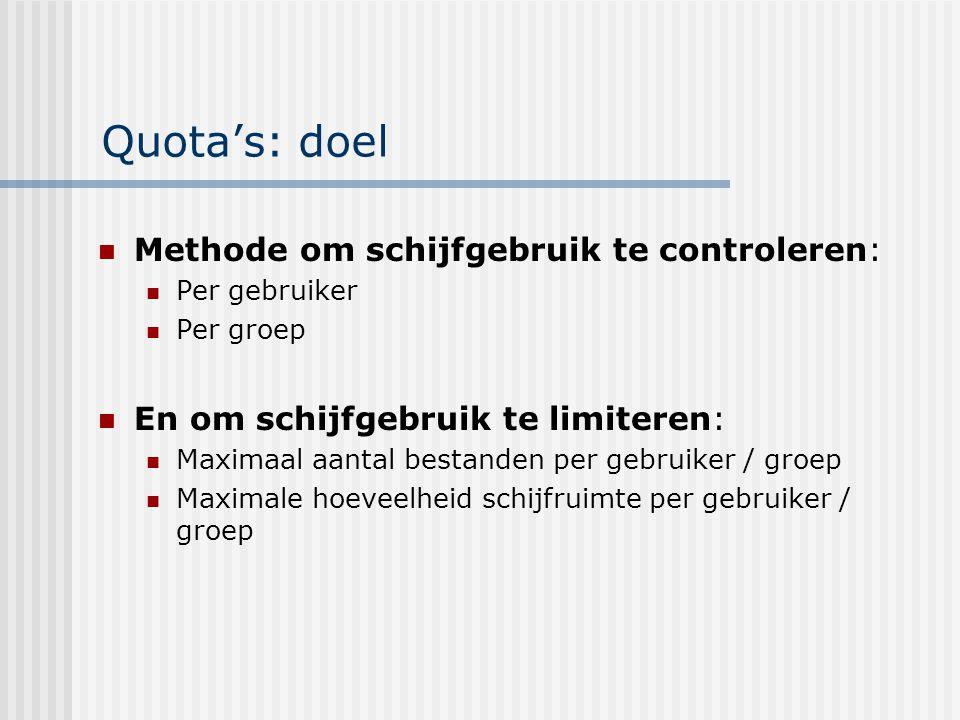 Quota's: doel Methode om schijfgebruik te controleren: Per gebruiker Per groep En om schijfgebruik te limiteren: Maximaal aantal bestanden per gebruiker / groep Maximale hoeveelheid schijfruimte per gebruiker / groep